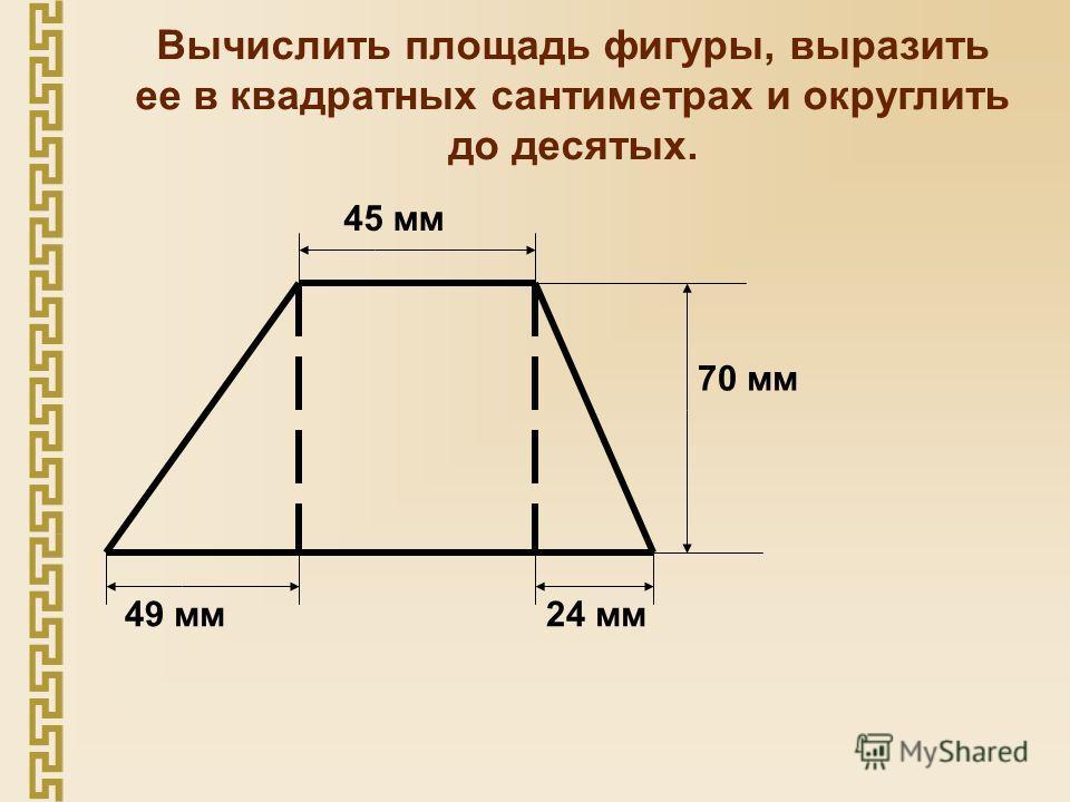 Вычислить площадь фигуры, выразить ее в квадратных сантиметрах и округлить до десятых. 45 мм 49 мм24 мм 70 мм