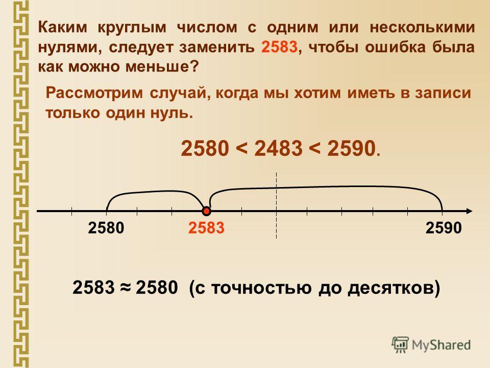 Каким круглым числом с одним или несколькими нулями, следует заменить 2583, чтобы ошибка была как можно меньше? Рассмотрим случай, когда мы хотим иметь в записи только один нуль. 2580 < 2483 < 2590. 258325802590 2583 2580 (с точностью до десятков)