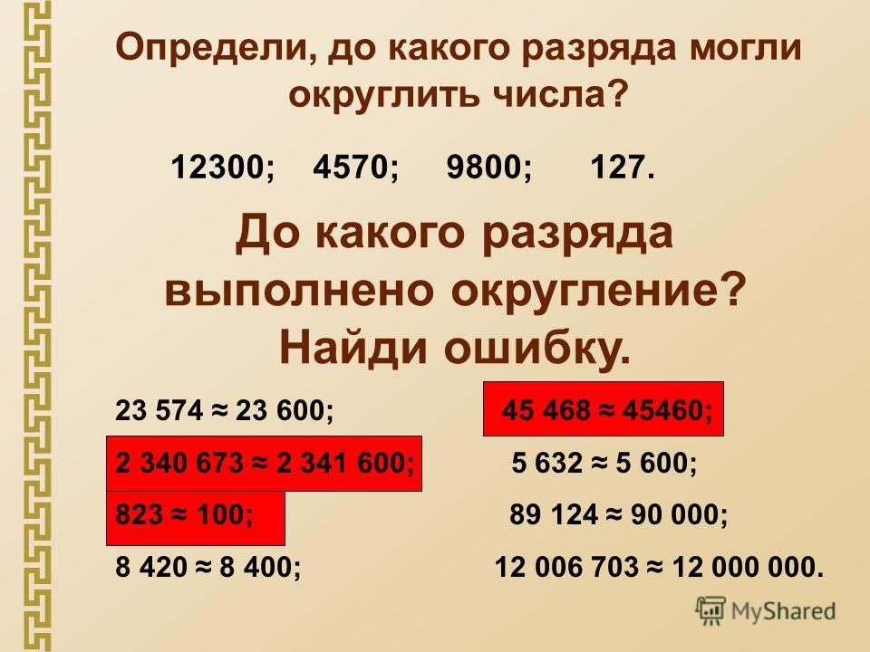 Определи, до какого разряда могли округлить числа? 12300; 4570; 9800; 127. До какого разряда выполнено округление? Найди ошибку. 23 574 23 600; 45 468 45460; 2 340 673 2 341 600; 5 632 5 600; 823 100; 89 124 90 000; 8 420 8 400; 12 006 703 12 000 000