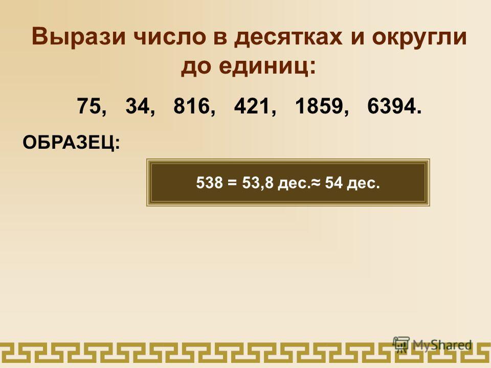 Вырази число в десятках и округли до единиц: 75, 34, 816, 421, 1859, 6394. ОБРАЗЕЦ: 538 = 53,8 дес. 54 дес.