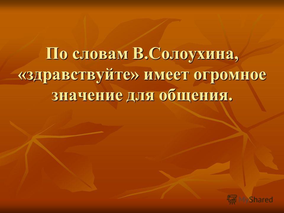 По словам В.Солоухина, «здравствуйте» имеет огромное значение для общения.