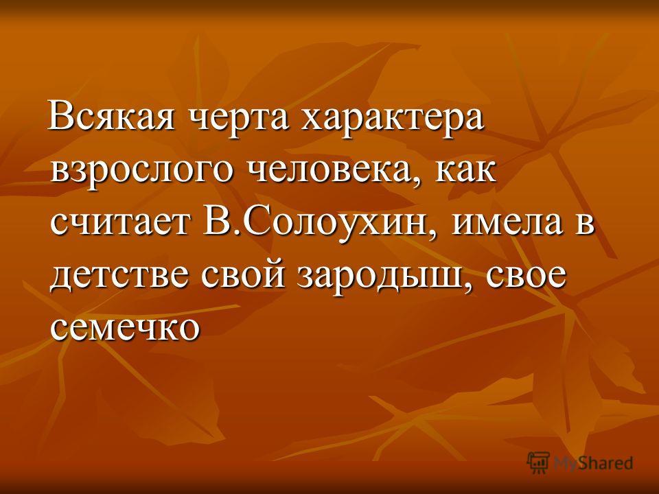 Всякая черта характера взрослого человека, как считает В.Солоухин, имела в детстве свой зародыш, свое семечко Всякая черта характера взрослого человека, как считает В.Солоухин, имела в детстве свой зародыш, свое семечко