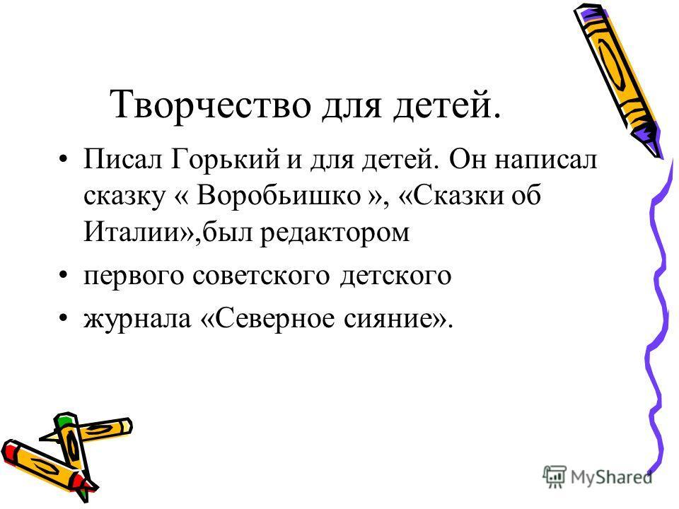 Творчество для детей. Писал Горький и для детей. Он написал сказку « Воробьишко », «Сказки об Италии»,был редактором первого советского детского журнала «Северное сияние».