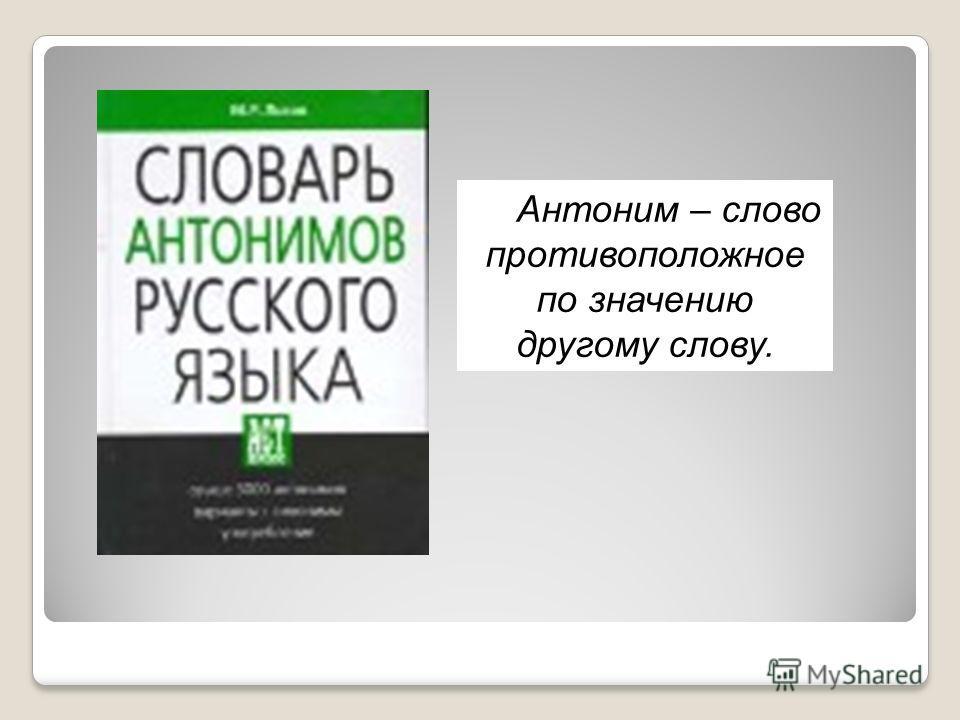 Антоним – слово противоположное по значению другому слову.