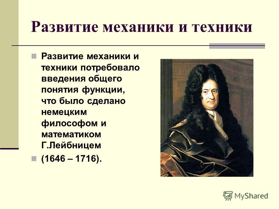 Развитие механики и техники Развитие механики и техники потребовало введения общего понятия функции, что было сделано немецким философом и математиком Г.Лейбницем (1646 – 1716).
