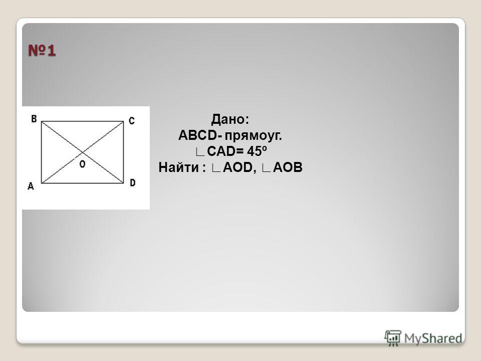1 Дано: АВСD- прямоуг. САD= 45º Найти : АОD, АОВ