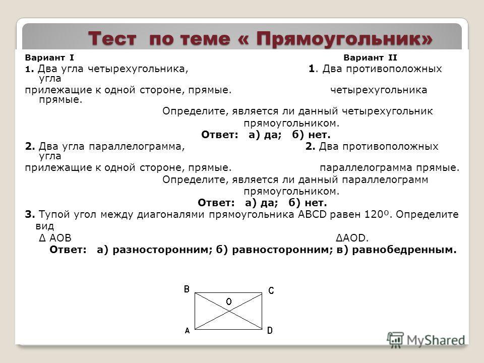 Тест по теме « Прямоугольник» Вариант I Вариант II 1. Два угла четырехугольника, 1. Два противоположных угла прилежащие к одной стороне, прямые. четырехугольника прямые. Определите, является ли данный четырехугольник прямоугольником. Ответ: а) да; б)