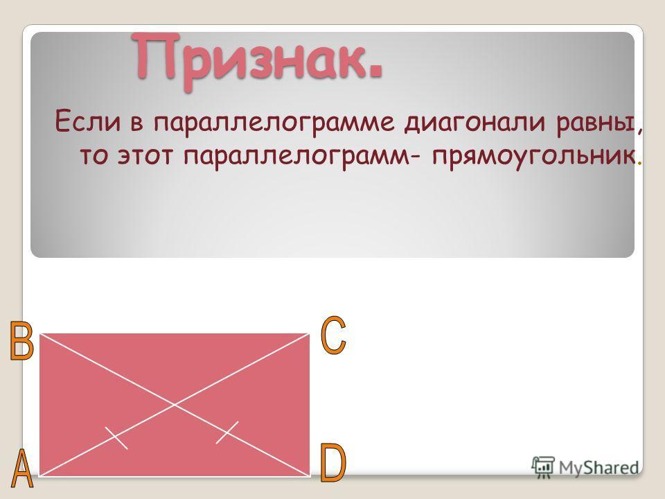 Признак. Если в параллелограмме диагонали равны, то этот параллелограмм- прямоугольник.