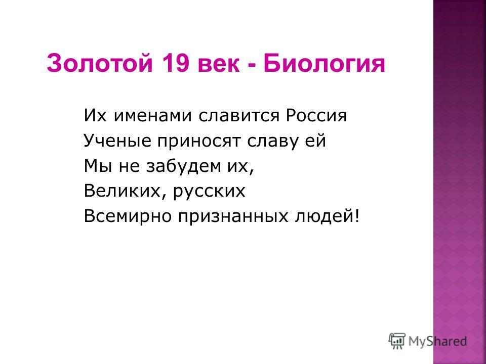 Золотой 19 век - Биология Их именами славится Россия Ученые приносят славу ей Мы не забудем их, Великих, русских Всемирно признанных людей!