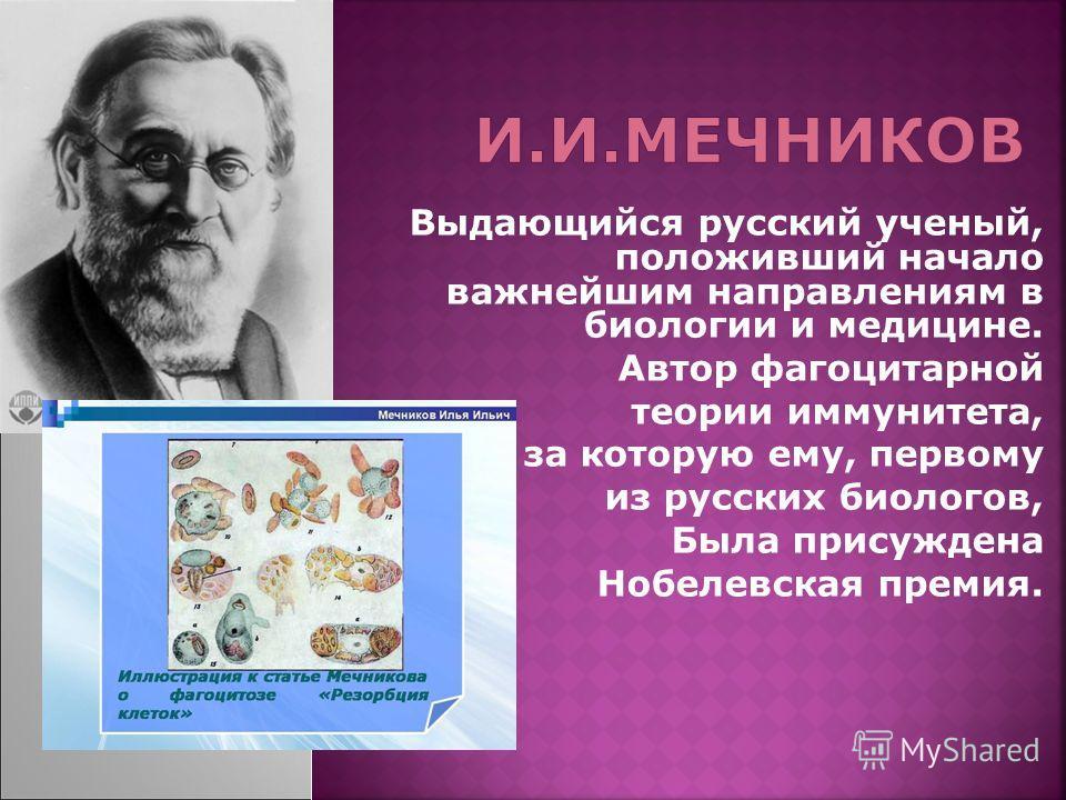 Выдающийся русский ученый, положивший начало важнейшим направлениям в биологии и медицине. Автор фагоцитарной теории иммунитета, за которую ему, первому из русских биологов, Была присуждена Нобелевская премия.