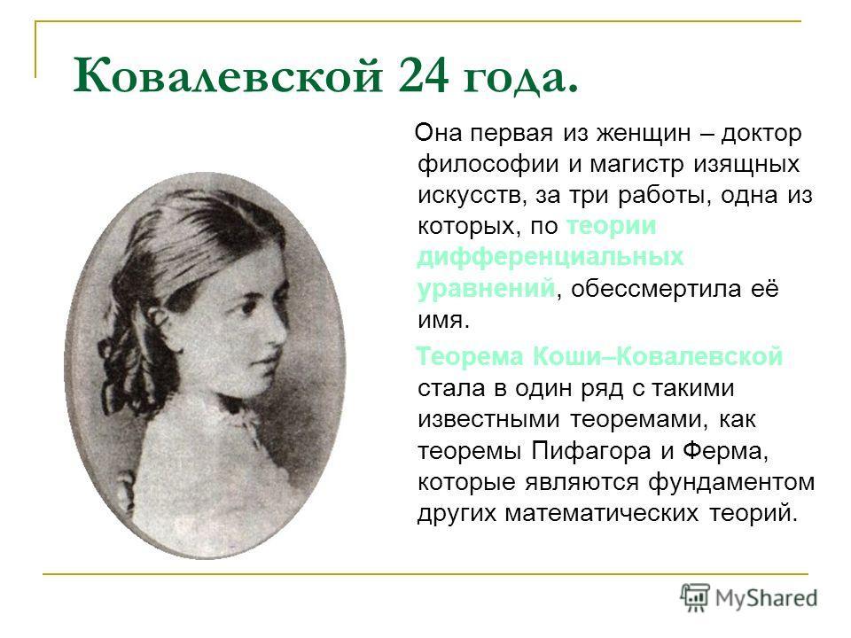 Ковалевской 24 года. Она первая из женщин – доктор философии и магистр изящных искусств, за три работы, одна из которых, по теории дифференциальных уравнений, обессмертила её имя. Теорема Коши–Ковалевской стала в один ряд с такими известными теоремам