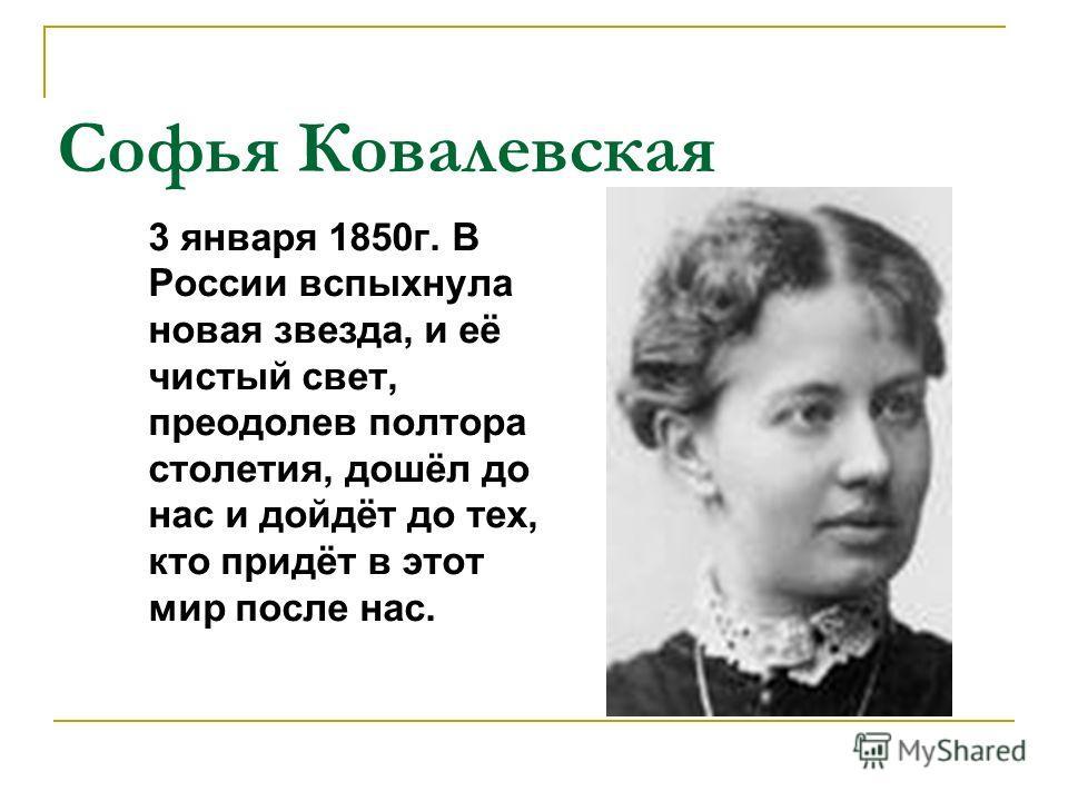 Софья Ковалевская 3 января 1850г. В России вспыхнула новая звезда, и её чистый свет, преодолев полтора столетия, дошёл до нас и дойдёт до тех, кто придёт в этот мир после нас.