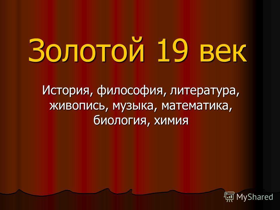 Золотой 19 век История, философия, литература, живопись, музыка, математика, биология, химия