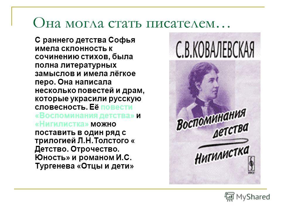 Она могла стать писателем… С раннего детства Софья имела склонность к сочинению стихов, была полна литературных замыслов и имела лёгкое перо. Она написала несколько повестей и драм, которые украсили русскую словесность. Её повести «Воспоминания детст