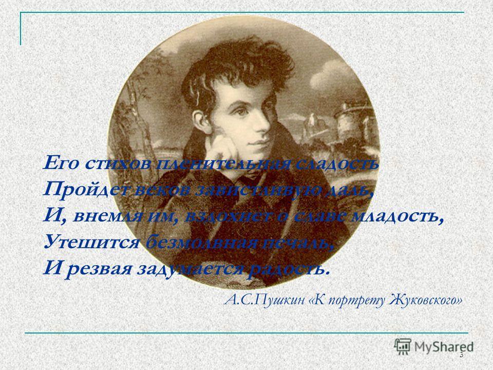 3 Его стихов пленительная сладость Пройдет веков завистливую даль, И, внемля им, вздохнет о славе младость, Утешится безмолвная печаль, И резвая задумается радость. А.С.Пушкин «К портрету Жуковского»