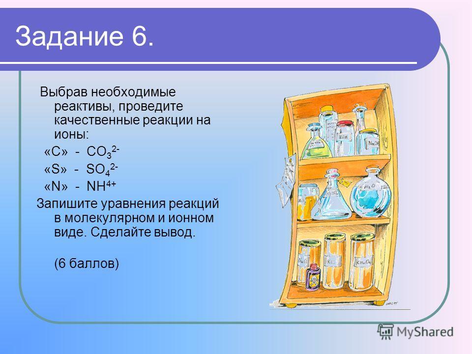Задание 6. Выбрав необходимые реактивы, проведите качественные реакции на ионы: «C» - CO 3 2- «S» - SO 4 2- «N» - NH 4+ Запишите уравнения реакций в молекулярном и ионном виде. Сделайте вывод. (6 баллов)
