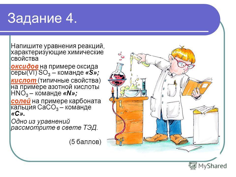 Задание 4. Напишите уравнения реакций, характеризующие химические свойства оксидов на примере оксида серы(VI) SO 3 – команде «S»; кислот (типичные свойства) на примере азотной кислоты HNO 3 – команде «N»; солей на примере карбоната кальция CaCO 3 – к