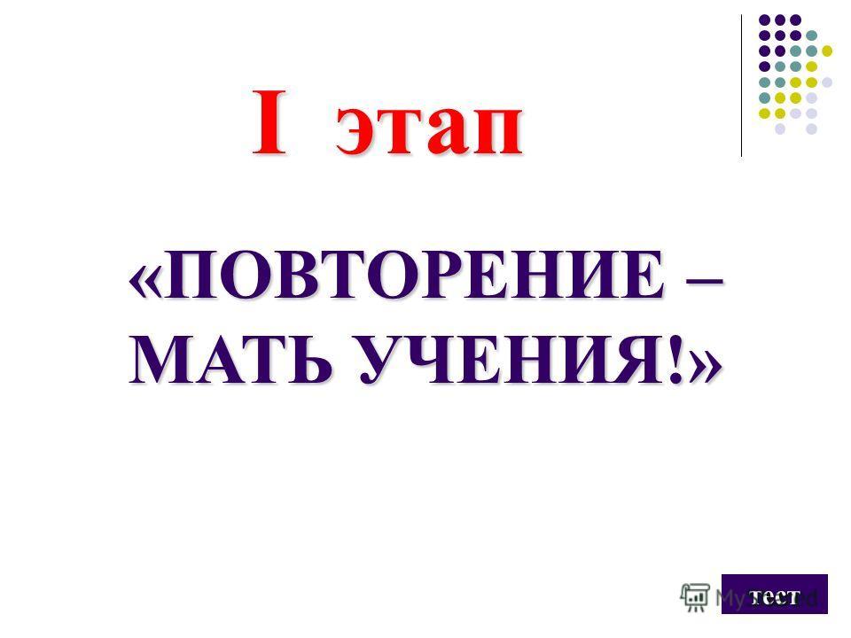 I этап «ПОВТОРЕНИЕ – МАТЬ УЧЕНИЯ!» тест