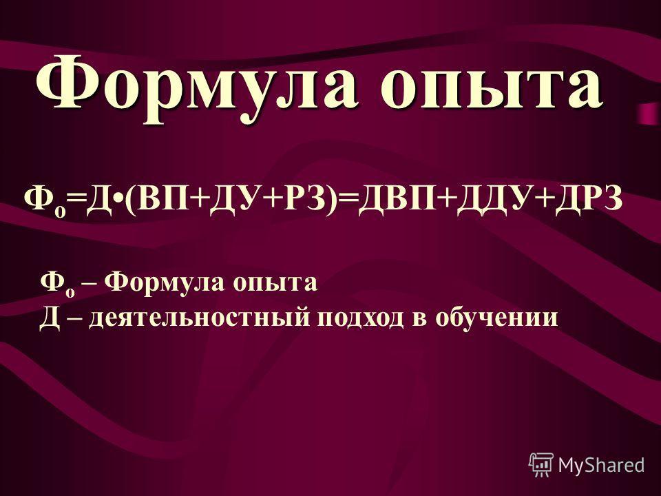 Формула опыта Ф о =Д(ВП+ДУ+РЗ)=ДВП+ДДУ+ДРЗ Ф о – Формула опыта Д – деятельностный подход в обучении