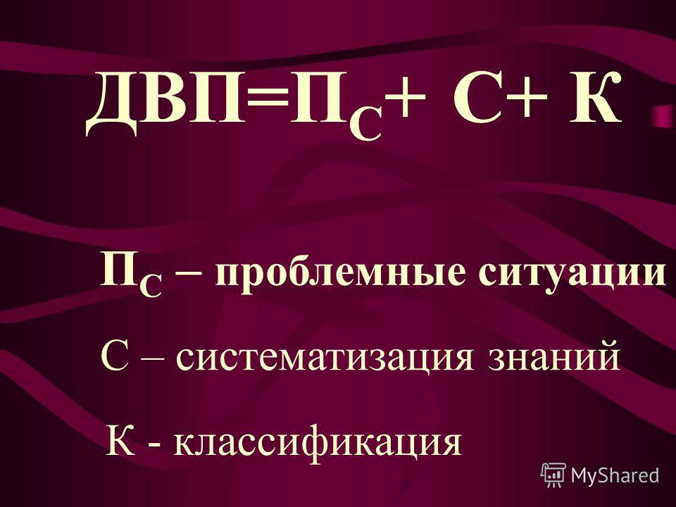 ДВП=П С + П С – проблемные ситуации С+К С – систематизация знаний К - классификация