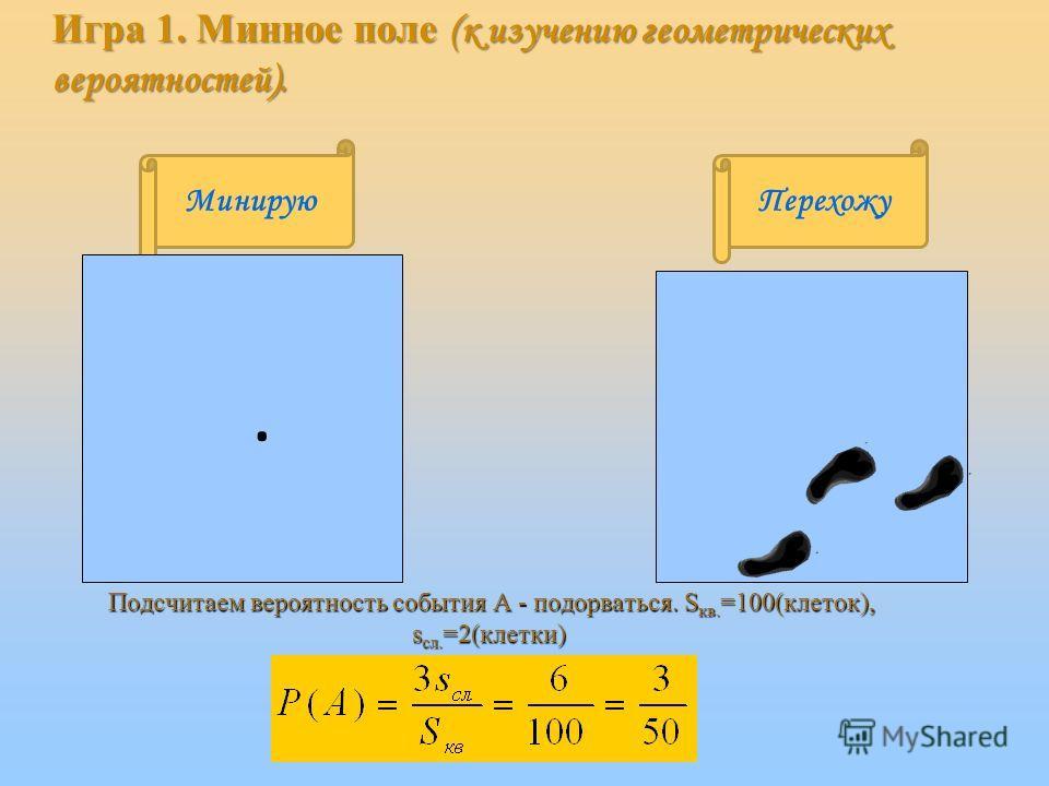 МинируюПерехожу Подсчитаем вероятность события А - подорваться. S кв. =100(клеток), s сл. =2(клетки) Подсчитаем вероятность события А - подорваться. S кв. =100(клеток), s сл. =2(клетки) · Игра 1. Минное поле (к изучению геометрических вероятностей).