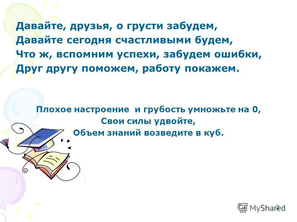 2 Давайте, друзья, о грусти забудем, Давайте сегодня счастливыми будем, Что ж, вспомним успехи, забудем ошибки, Друг другу поможем, работу покажем. Плохое настроение и грубость умножьте на 0, Свои силы удвойте, Объем знаний возведите в куб.