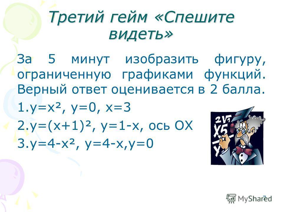 7 Третий гейм «Спешите видеть» За 5 минут изобразить фигуру, ограниченную графиками функций. Верный ответ оценивается в 2 балла. 1.y=x², y=0, x=3 2.y=(x+1)², y=1-x, ось ОХ 3.y=4-x², y=4-x,y=0