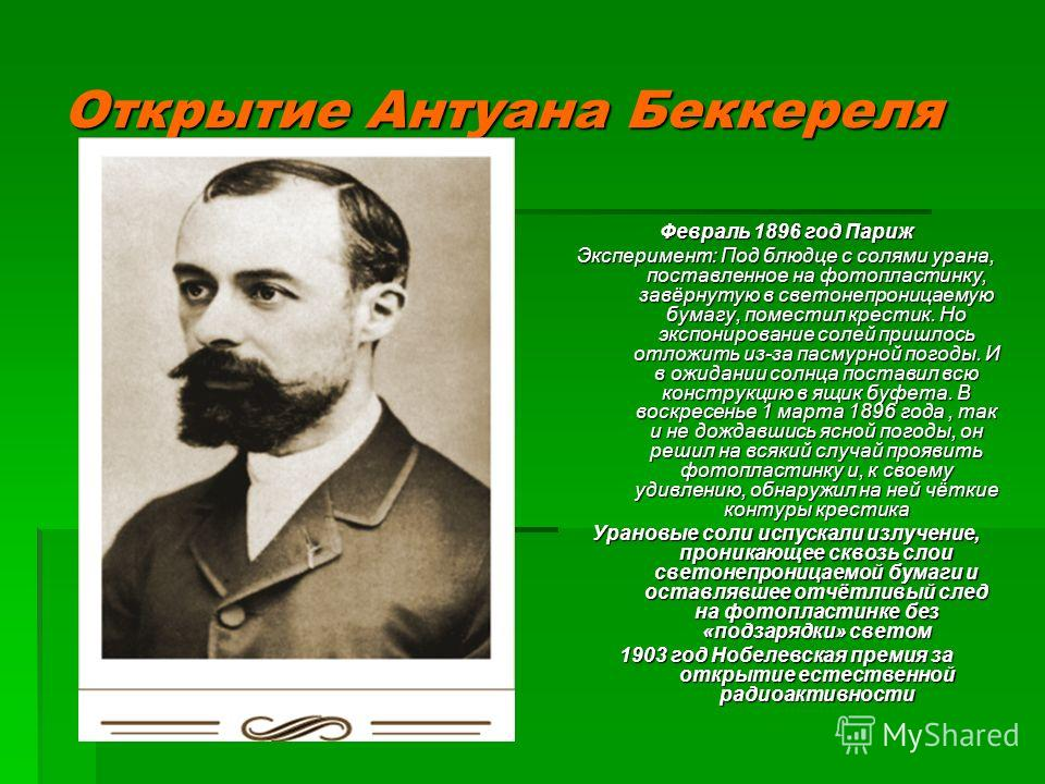 Открытие Антуана Беккереля Февраль 1896 год Париж Эксперимент: Под блюдце с солями урана, поставленное на фотопластинку, завёрнутую в светонепроницаемую бумагу, поместил крестик. Но экспонирование солей пришлось отложить из-за пасмурной погоды. И в о