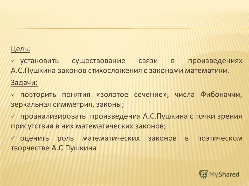Цель: установить существование связи в произведениях А.С.Пушкина законов стихосложения с законами математики. Задачи: повторить понятия «золотое сечение», числа Фибоначчи, зеркальная симметрия, законы; проанализировать произведения А.С.Пушкина с точк