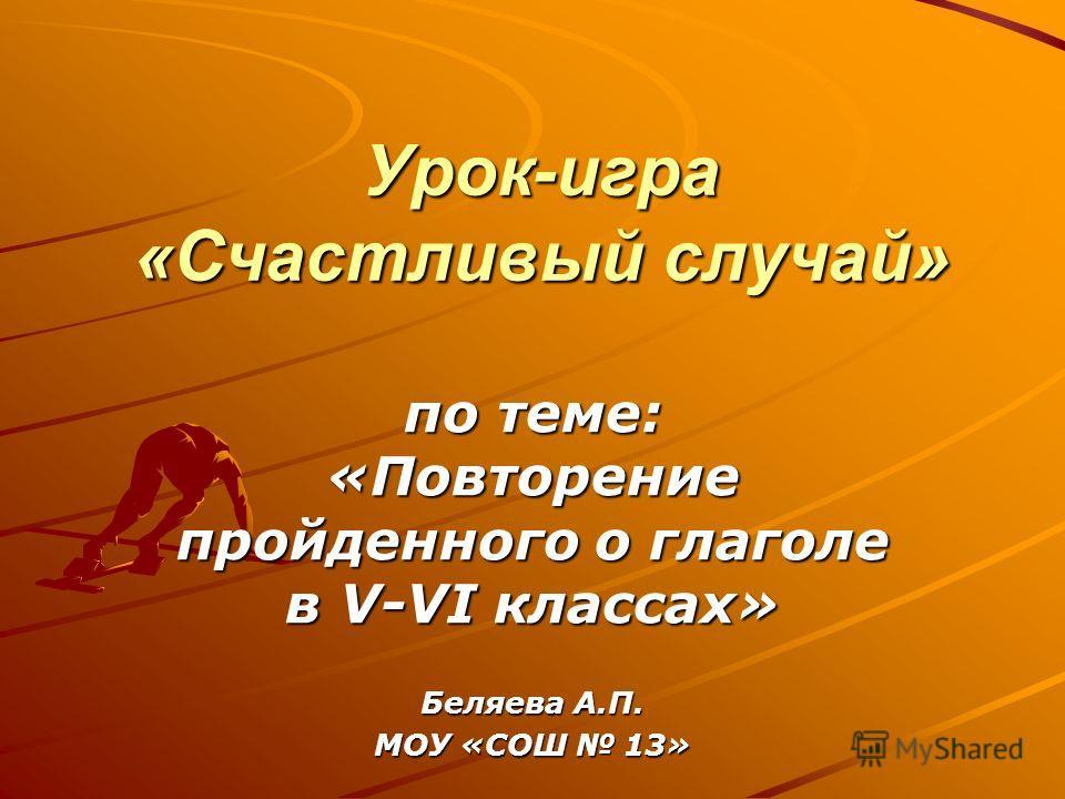 Урок-игра «Счастливый случай» по теме: «Повторение пройденного о глаголе в V-VI классах» Беляева А.П. МОУ «СОШ 13»