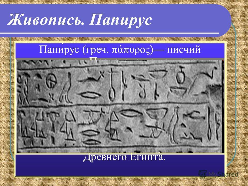 Живопись. Папирус Папи́рус (греч. πάπυρος) писчий материал. Производство папируса в Египте было весьма велико, и фабрики папируса существовали здесь даже до времен халифов. Но сохранились папирусы только в Египте благодаря уникальному климату. Находк