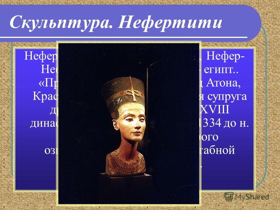 Скульптура. Нефертити Неферти́ти (Нефер-Неферу-Атон, Нефер- Неферу-Атон-Нефертити, др.- египт.. «Прекраснейшая [из] красавиц Атона, Красавица Пришла») главная супруга древнеегипетского фараона XVIII династии Эхнатона (ок. 13511334 до н. э.), время пр