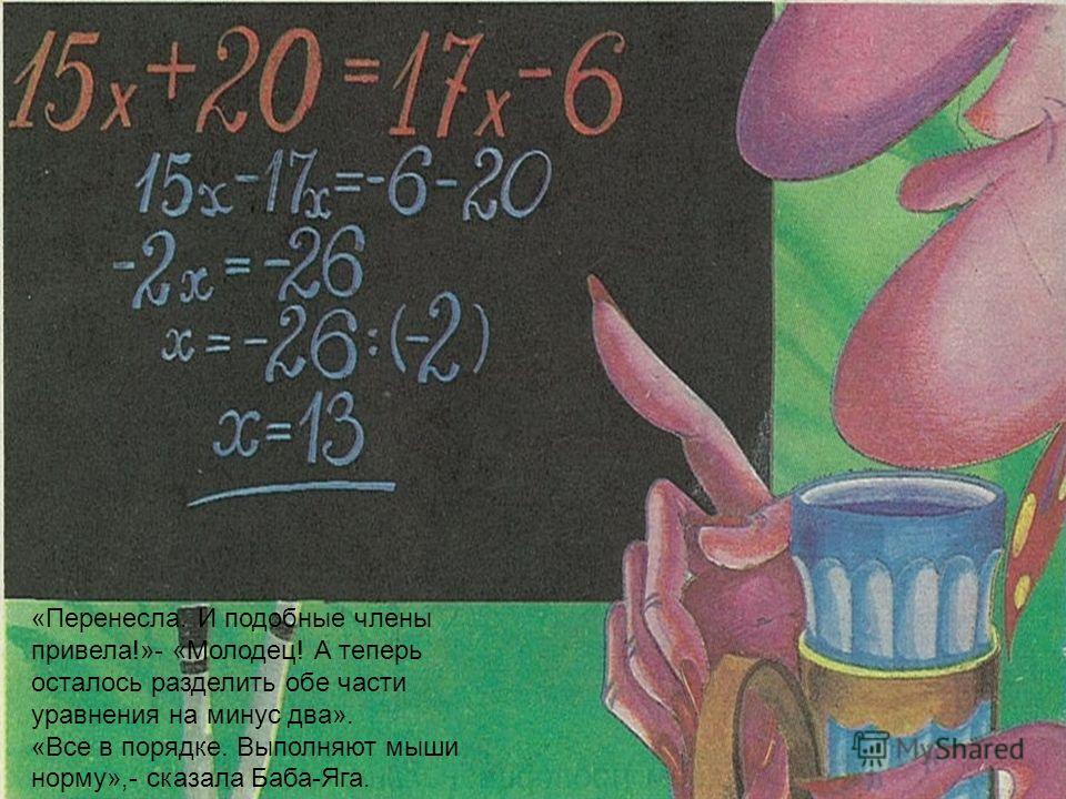 «Перенесла. И подобные члены привела!»- «Молодец! А теперь осталось разделить обе части уравнения на минус два». «Все в порядке. Выполняют мыши норму»,- сказала Баба-Яга.