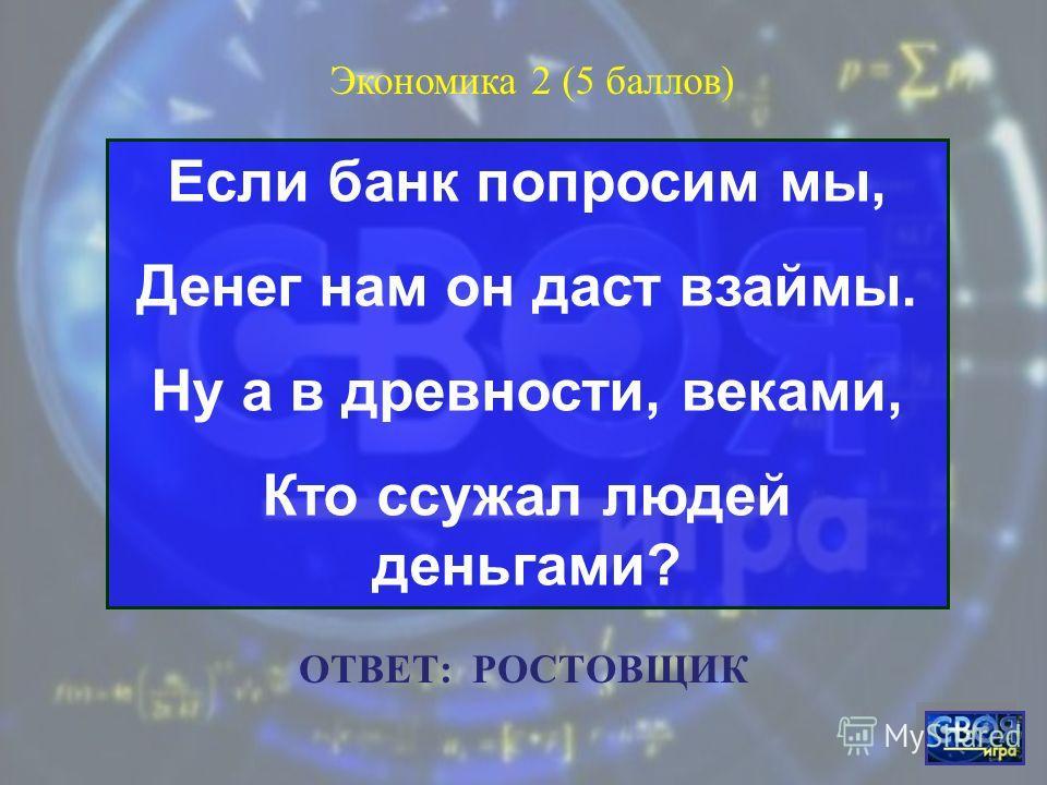В банке для всех вас висит прокламация: «Деньги в кубышках съедает...» Экономика 1 (5 баллов) ОТВЕТ: ИНФЛЯЦИЯ