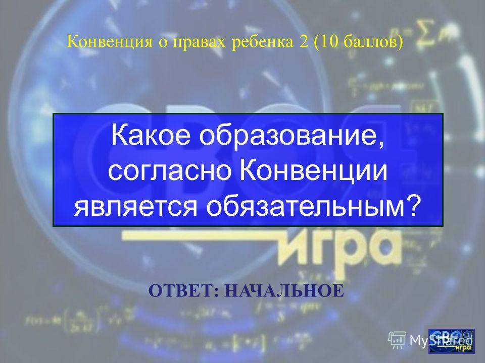Согласно Конвенции, ребёнком является каждое человеческое существо в возрасте до скольки лет? Конвенция о правах ребенка 1 (5 баллов) ОТВЕТ: до 18