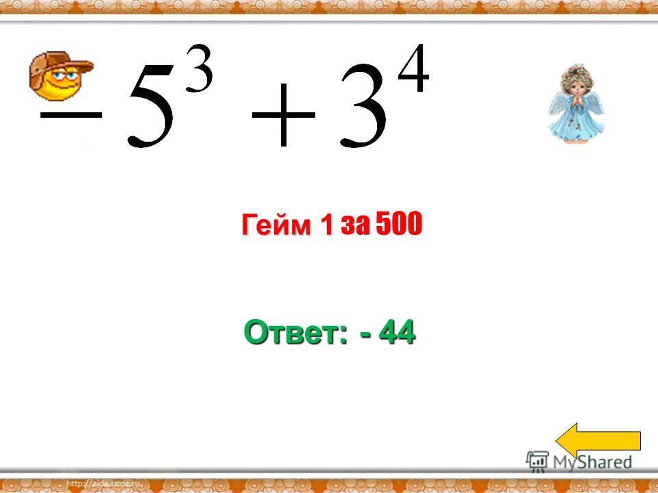 Гейм 1 Гейм 1 за 400 Ответ: - 32
