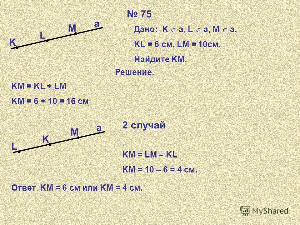 75 K L M a Дано: K a, L a, a, M a,a, KL = 6 см, LM = 10см. Найдите KM. Решение. KM = KL + LM KM = 6 + 10 = 16 см K L M a 2 случай KM = LM – KL KM = 10 – 6 = 4 см. Ответ. KM = 6 см или KM = 4 см.