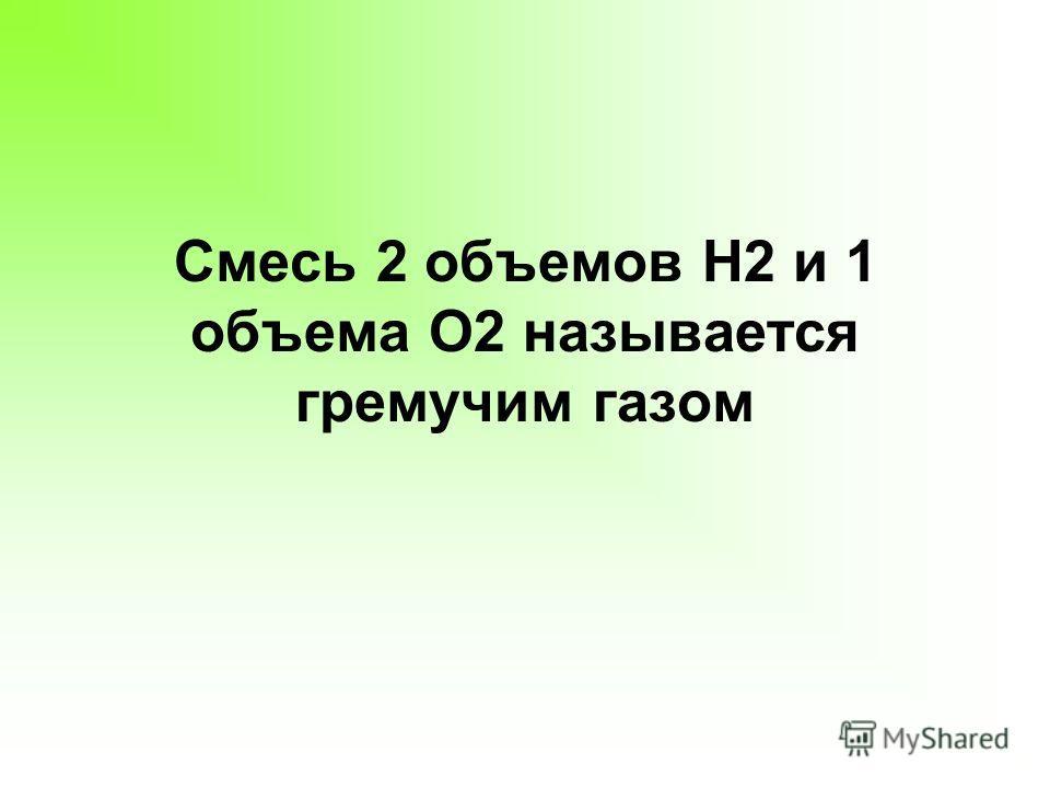 Смесь 2 объемов Н2 и 1 объема О2 называется гремучим газом