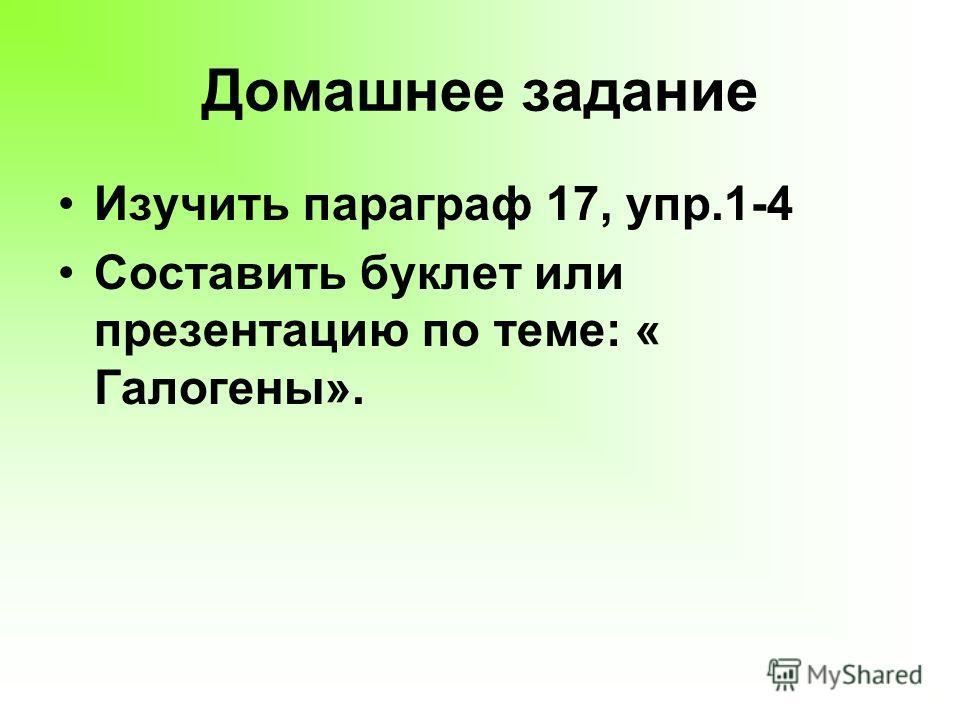 Домашнее задание Изучить параграф 17, упр.1-4 Составить буклет или презентацию по теме: « Галогены».