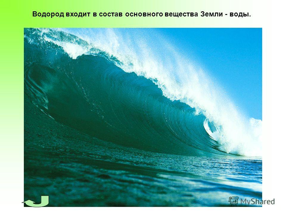 Водород входит в состав основного вещества Земли - воды.