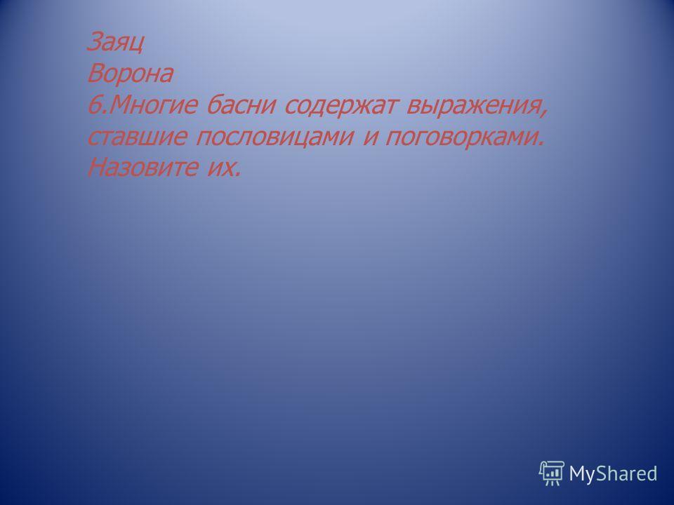 Заяц Ворона 6.Многие басни содержат выражения, ставшие пословицами и поговорками. Назовите их.