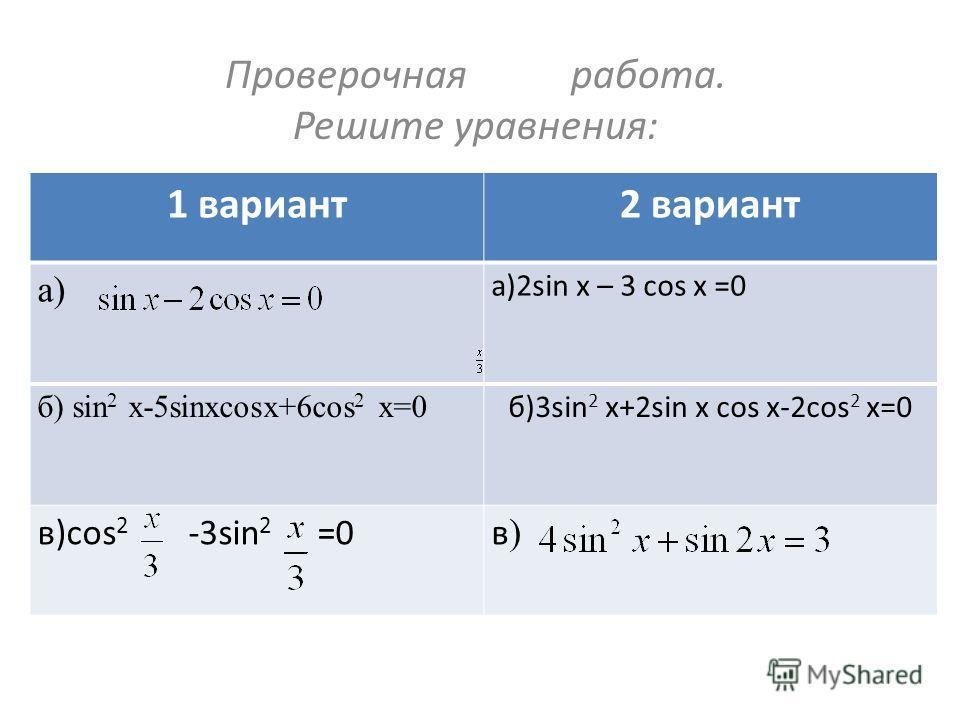 Проверочная работа. Решите уравнения: 1 вариант2 вариант а) а)2sin x – 3 cos x =0 б) sin 2 x-5sinxcosx+6cos 2 x=0 б)3sin 2 x+2sin x cos x-2cos 2 x=0 в)cos 2 -3sin 2 =0в)в)