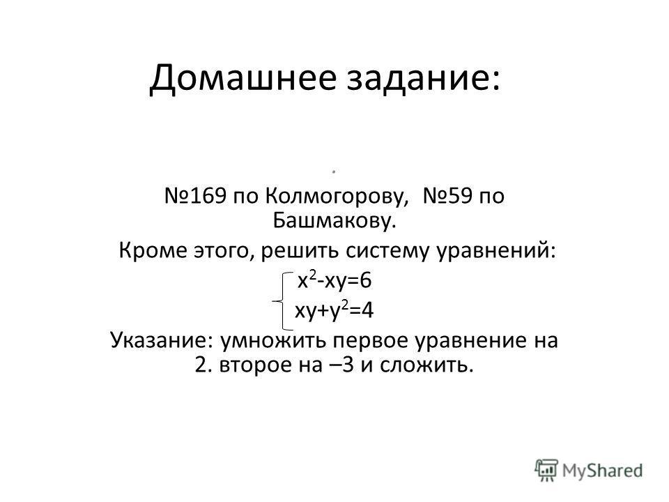 Домашнее задание:. 169 по Колмогорову, 59 по Башмакову. Кроме этого, решить систему уравнений: x 2 -xy=6 xy+y 2 =4 Указание: умножить первое уравнение на 2. второе на –3 и сложить.