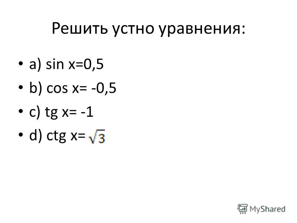 Решить устно уравнения: a) sin x=0,5 b) cos x= -0,5 c) tg x= -1 d) ctg x=
