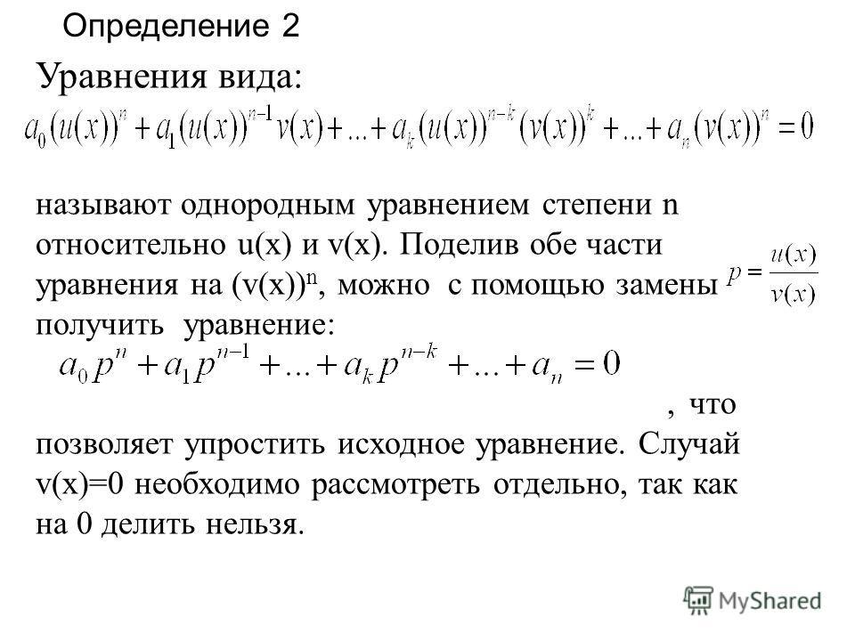 Уравнения вида: называют однородным уравнением степени n относительно u(x) и v(x). Поделив обе части уравнения на (v(x)) n, можно с помощью замены получить уравнение:, что позволяет упростить исходное уравнение. Случай v(x)=0 необходимо рассмотреть о