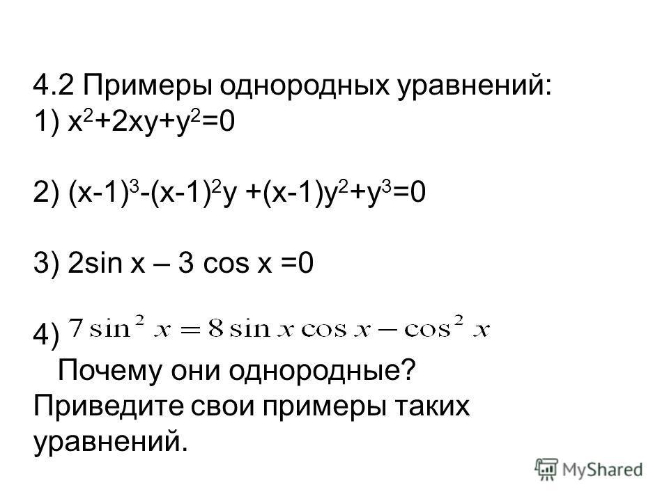 4.2 Примеры однородных уравнений: 1) х 2 +2ху+у 2 =0 2) (х-1) 3 -(х-1) 2 у +(х-1)у 2 +у 3 =0 3) 2sin x – 3 cos x =0 4) Почему они однородные? Приведите свои примеры таких уравнений.