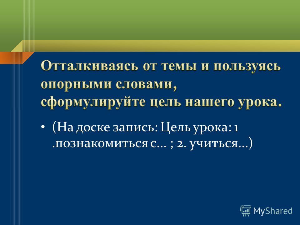 (На доске запись: Цель урока: 1.познакомиться с... ; 2. учиться...)