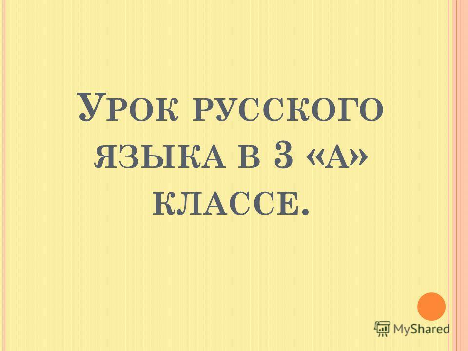 У РОК РУССКОГО ЯЗЫКА В 3 « А » КЛАССЕ.