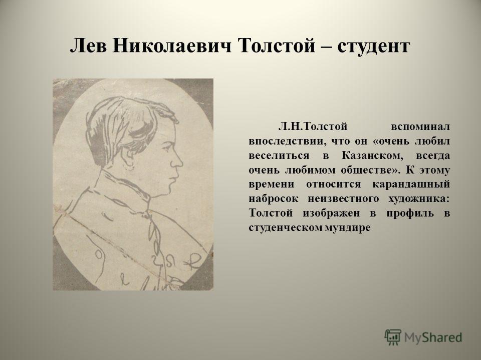 Лев Николаевич Толстой – студент Л.Н.Толстой вспоминал впоследствии, что он «очень любил веселиться в Казанском, всегда очень любимом обществе». К этому времени относится карандашный набросок неизвестного художника: Толстой изображен в профиль в студ