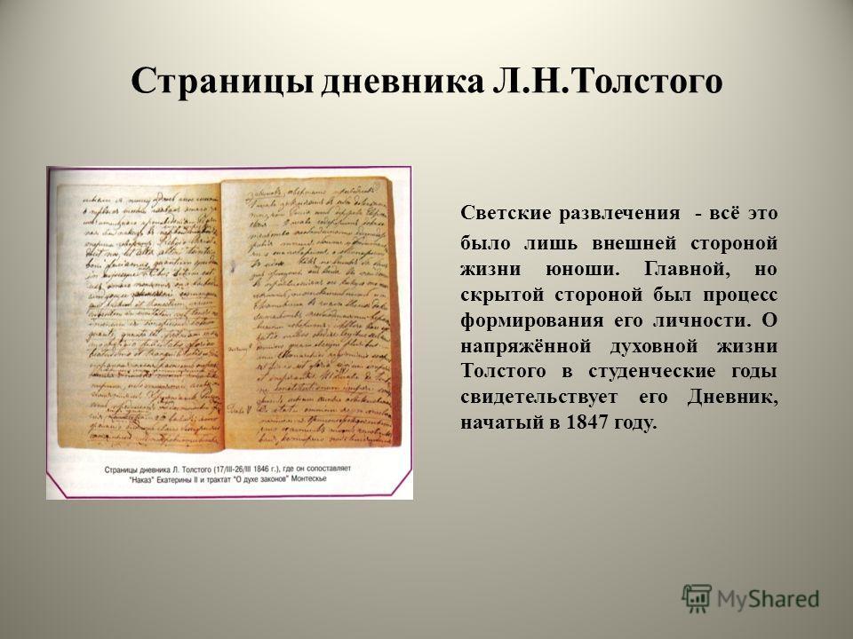 Страницы дневника Л.Н.Толстого Светские развлечения - всё это было лишь внешней стороной жизни юноши. Главной, но скрытой стороной был процесс формирования его личности. О напряжённой духовной жизни Толстого в студенческие годы свидетельствует его Дн